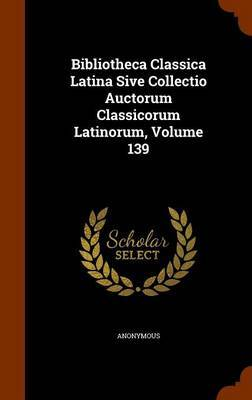 Bibliotheca Classica Latina Sive Collectio Auctorum Classicorum Latinorum, Volume 139 by * Anonymous