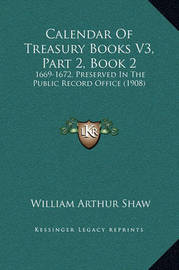 Calendar of Treasury Books V3, Part 2, Book 2: 1669-1672, Preserved in the Public Record Office (1908) by William Arthur Shaw