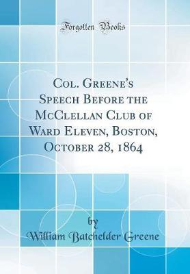 Col. Greene's Speech Before the McClellan Club of Ward Eleven, Boston, October 28, 1864 (Classic Reprint) by William Batchelder Greene