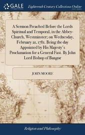 A Sermon Preached Before the Lords Spiritual and Temporal, in the Abbey-Church, Westminster; On Wednesday, February 21, 1781. Being the Day Appointed by His Majesty's Proclamation for a General Fast. by John Lord Bishop of Bangor by John Moore