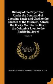 History of the Expedition Under the Command of Captains Lewis and Clark to the Sources of the Missouri, Across the Rocky Mountains, Down the Columbia River to the Pacific in 1804-6; Volume 2 by Meriwether Lewis