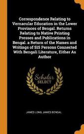 Correspondence Relating to Vernacular Education in the Lower Provinces of Bengal. Returns Relating to Native Printing Presses and Publications in Bengal. a Return of the Names and Writings of 515 Persons Connected with Bengali Literature, Either as Author by James Long