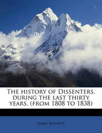 The History of Dissenters, During the Last Thirty Years, (from 1808 to 1838) by James Bennett