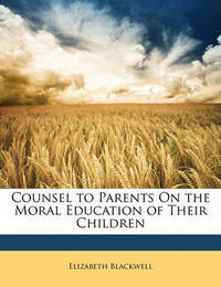 Counsel to Parents on the Moral Education of Their Children by Elizabeth Blackwell