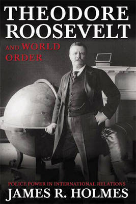 Theodore Roosevelt and World Order by James R Holmes image