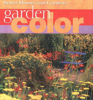 Garden Color: How to Create the Bold, Beautiful Garden You've Always Wanted by Better Homes & Gardens