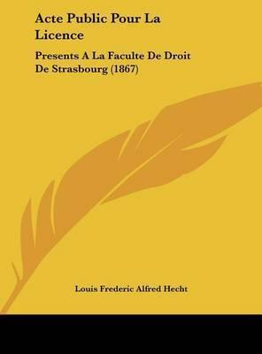 Acte Public Pour La Licence: Presents a la Faculte de Droit de Strasbourg (1867) by Louis Frederic Alfred Hecht
