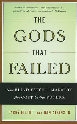 The Gods That Failed: How Blind Faith in Markets Has Cost Us Our Future by Larry Elliott