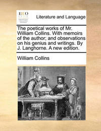 The Poetical Works of Mr. William Collins. with Memoirs of the Author; And Observations on His Genius and Writings. by J. Langhorne. a New Edition. by William Collins