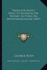 Professor Bush's Reply to Reverend Dr. Woods' Lectures on Swedenborgianism (1847) by Former George Bush
