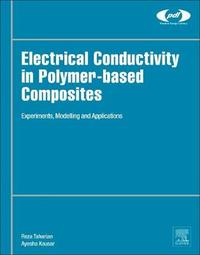Electrical Conductivity in Polymer-Based Composites: Experiments, Modelling and Applications by Reza Taherian