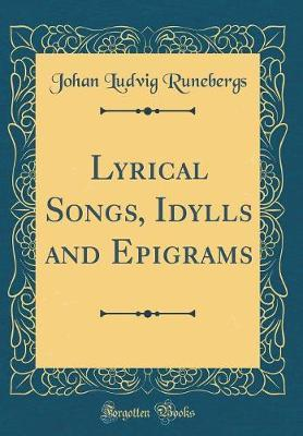 Lyrical Songs, Idylls and Epigrams (Classic Reprint) by Johan Ludvig Runebergs