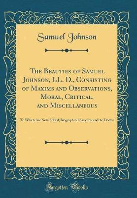 The Beauties of Samuel Johnson, LL. D., Consisting of Maxims and Observations, Moral, Critical, and Miscellaneous by Samuel Johnson