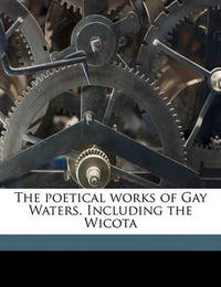 The Poetical Works of Gay Waters. Including the Wicota by Gay Waters