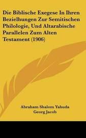 Die Biblische Exegese in Ihren Bezielhungen Zur Semitischen Philologie, Und Altarabische Parallelen Zum Alten Testament (1906) by Georg Jacob