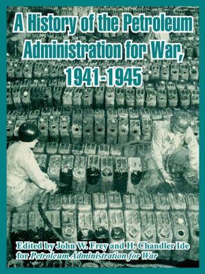 A History of the Petroleum Administration for War, 1941-1945 by Administration For War Petroleum Administration for War