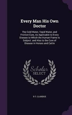 Every Man His Own Doctor by R T Claridge
