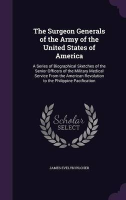 The Surgeon Generals of the Army of the United States of America by James Evelyn Pilcher