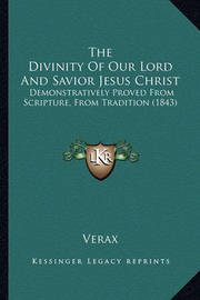 The Divinity of Our Lord and Savior Jesus Christ: Demonstratively Proved from Scripture, from Tradition (1843) by . Verax