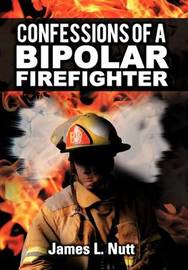 Confessions of a Bipolar Firefighter by James L Nutt