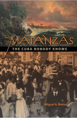 Matanzas: The Cuba Nobody Knows by Miguel A. Bretos (Senior Scholar National Portrait Gallery, Washington)