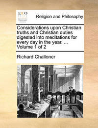 Considerations Upon Christian Truths and Christian Duties Digested Into Meditations for Every Day in the Year. ... Volume 1 of 2 by Richard Challoner