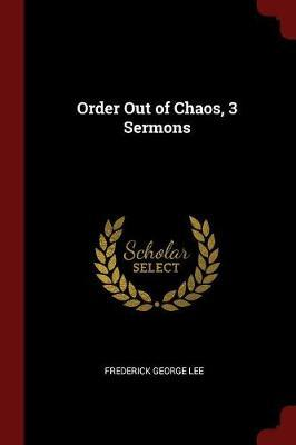Order Out of Chaos, 3 Sermons by Frederick George Lee image