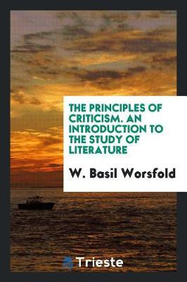 The Principles of Criticism. an Introduction to the Study of Literature by W. Basil Worsfold