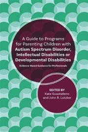 A Guide to Programs for Parenting Children with Autism Spectrum Disorder, Intellectual Disabilities or Developmental Disabilities by John R. Lutzker