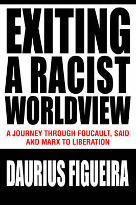 Exiting a Racist Worldview: A Journey Through Foucault, Said and Marx to Liberation by Daurius Figueira