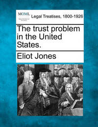 The Trust Problem in the United States. by Eliot Jones