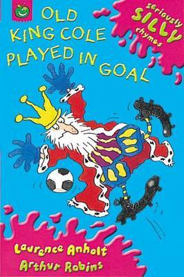Seriously Silly Rhymes: Old King Cole Played In Goal by Laurence Anholt image