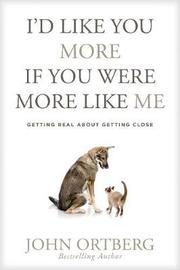I'd Like You More If You Were More Like Me by John Ortberg