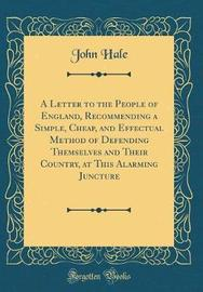 A Letter to the People of England, Recommending a Simple, Cheap, and Effectual Method of Defending Themselves and Their Country, at This Alarming Juncture (Classic Reprint) by John Hale image