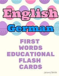 English German First Words Educational Flash Cards by Jeremy Smith