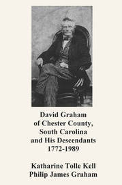 David Graham of Chester County, South Carolina and His Descendants 1772-1989 by Katharine Tolle Kell