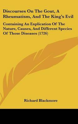 Discourses on the Gout, a Rheumatism, and the King's Evil: Containing an Explication of the Nature, Causes, and Different Species of Those Diseases (1726) by Richard Blackmore image