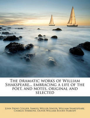 The Dramatic Works of William Shakspeare... Embracing a Life of the Poet, and Notes, Original and Selected by William Shakespeare
