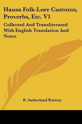 Hausa Folk-Lore Customs, Proverbs, Etc. V1: Collected and Transliterated with English Translation and Notes by R. Sutherland Rattray