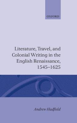 Literature, Travel, and Colonial Writing in the English Renaissance, 1545-1625 by Andrew Hadfield