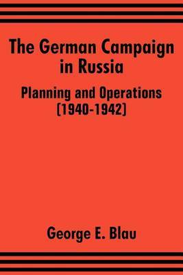 The German Campaign in Russia: Planning and Operations (1940-1942) by George E. Blau
