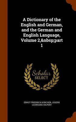 A Dictionary of the English and German, and the German and English Language, Volume 2, Part 1 by Ernst Friedrich Karcher