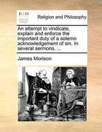 An Attempt to Vindicate, Explain and Enforce the Important Duty of a Solemn Acknowledgement of Sin. in Several Sermons. ... by James Morison image