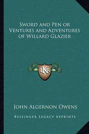 Sword and Pen or Ventures and Adventures of Willard Glazier by John Algernon Owens