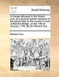 A Charge Delivered to the Grand-Jury, at a General Quarter Sessions of the Peace Held for the County of Cork at Bandon-Bridge, on the 13th of January, 1740. by Sir Richard Cox, by Richard Cox