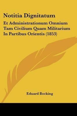 Notitia Dignitatum: Et Administrationum Omnium Tam Civilium Quam Militarium In Partibus Orientis (1853)