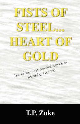 Fists of Steel...Heart of Gold: One of the Most Beautiful Stories of Friendship Ever Told. by T.P. ZUKE