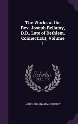 The Works of the REV. Joseph Bellamy, D.D., Late of Bethlem, Connecticut, Volume 1 by Joseph Bellamy