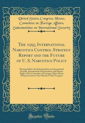 The 1993 International Narcotics Control Strategy Report and the Future of U. S. Narcotics Policy by United States Security