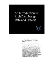 An Introduction to Arch Dam Design Data and Criteria by J Paul Guyer